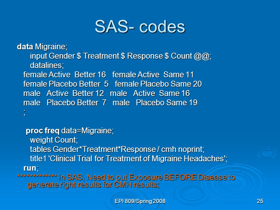 EPI 809/Spring 200825 SAS- codes data Migraine; input Gender $ Treatment $ Response $ Count @@; input Gender $ Treatment $ Response $ Count @@; datalines; datalines; female Active Better 16 female Active Same 11 female Active Better 16 female Active Same 11 female Placebo Better 5 female Placebo Same 20 female Placebo Better 5 female Placebo Same 20 male Active Better 12 male Active Same 16 male Active Better 12 male Active Same 16 male Placebo Better 7 male Placebo Same 19 male Placebo Better 7 male Placebo Same 19 ; proc freq data=Migraine; proc freq data=Migraine; weight Count; weight Count; tables Gender*Treatment*Response / cmh noprint; tables Gender*Treatment*Response / cmh noprint; title1 Clinical Trial for Treatment of Migraine Headaches ; title1 Clinical Trial for Treatment of Migraine Headaches ; run; run; ************* In SAS, Need to put Exposure BEFORE Disease to generate right results for CMH results;