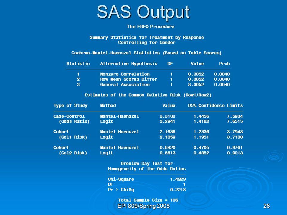 EPI 809/Spring 200826 SAS Output The FREQ Procedure Summary Statistics for Treatment by Response Controlling for Gender Cochran-Mantel-Haenszel Statis