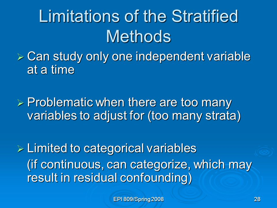 EPI 809/Spring 200828 Limitations of the Stratified Methods  Can study only one independent variable at a time  Problematic when there are too many variables to adjust for (too many strata)  Limited to categorical variables (if continuous, can categorize, which may result in residual confounding) (if continuous, can categorize, which may result in residual confounding)