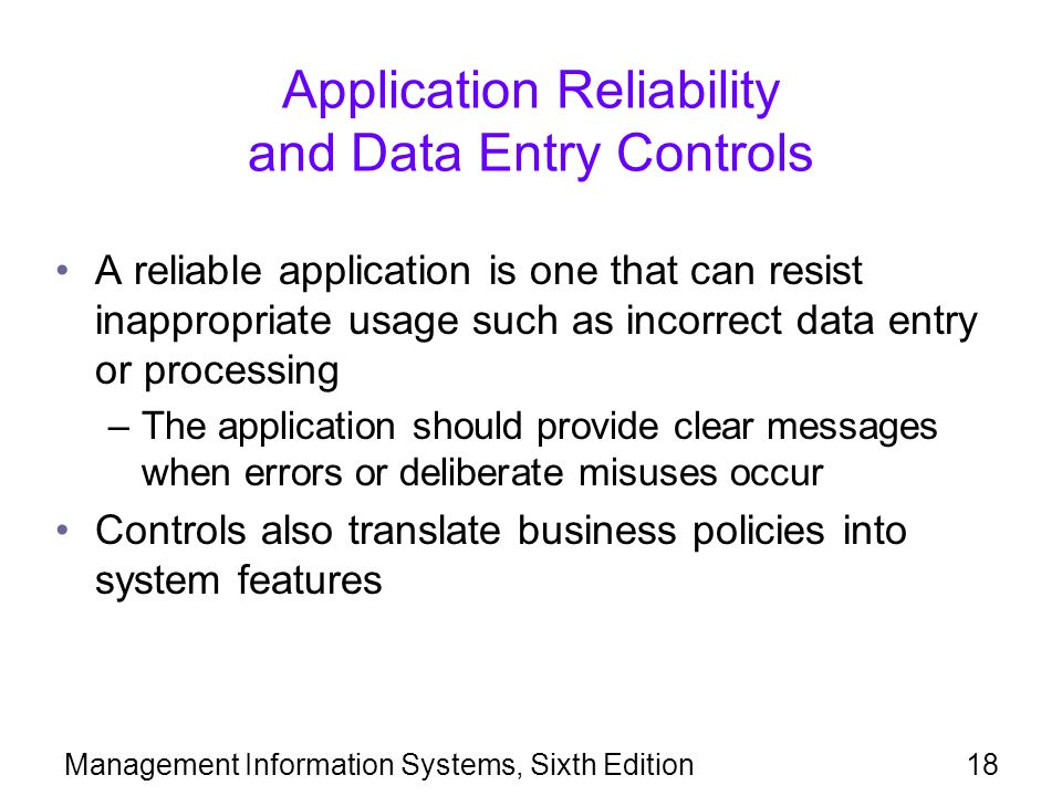 Management Information Systems, Sixth Edition18 Application Reliability and Data Entry Controls A reliable application is one that can resist inappropriate usage such as incorrect data entry or processing –The application should provide clear messages when errors or deliberate misuses occur Controls also translate business policies into system features