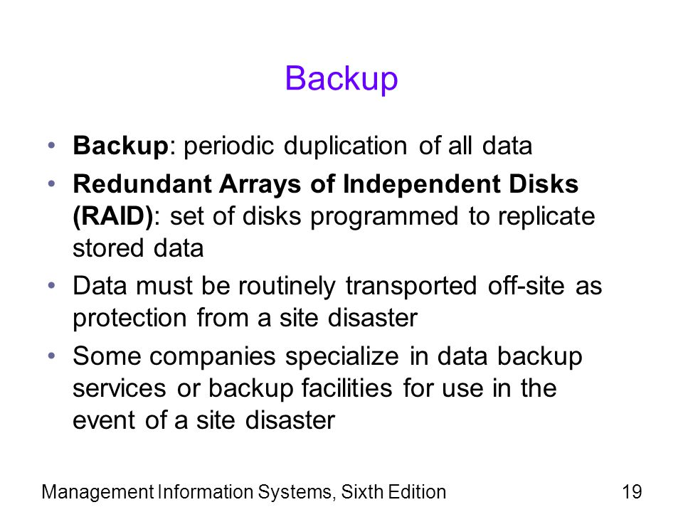 Management Information Systems, Sixth Edition19 Backup Backup: periodic duplication of all data Redundant Arrays of Independent Disks (RAID): set of disks programmed to replicate stored data Data must be routinely transported off-site as protection from a site disaster Some companies specialize in data backup services or backup facilities for use in the event of a site disaster