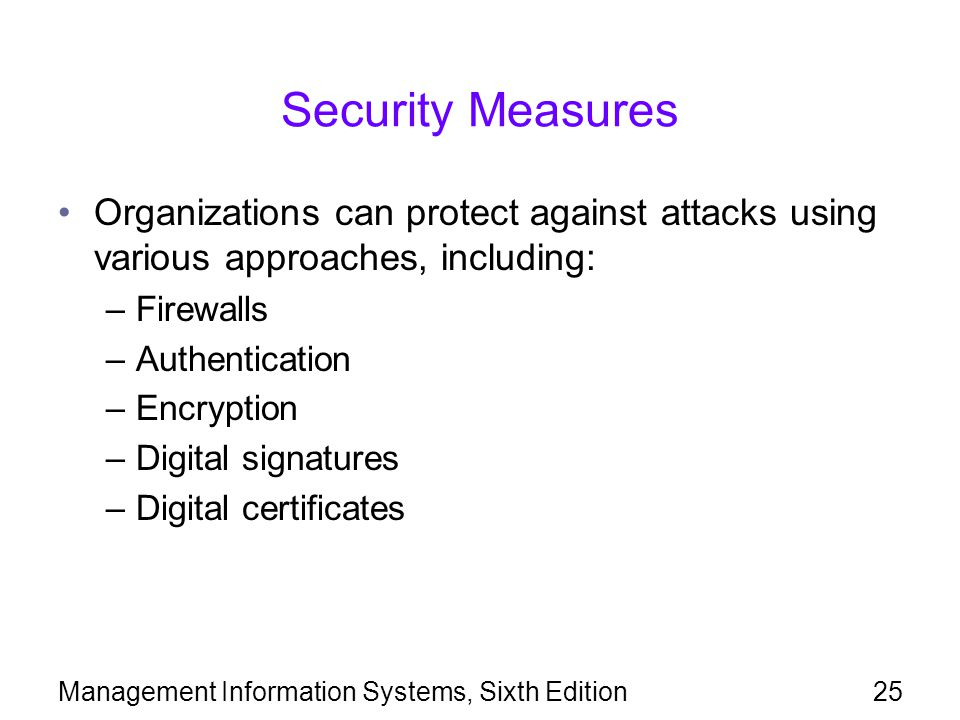 Management Information Systems, Sixth Edition25 Security Measures Organizations can protect against attacks using various approaches, including: –Firewalls –Authentication –Encryption –Digital signatures –Digital certificates