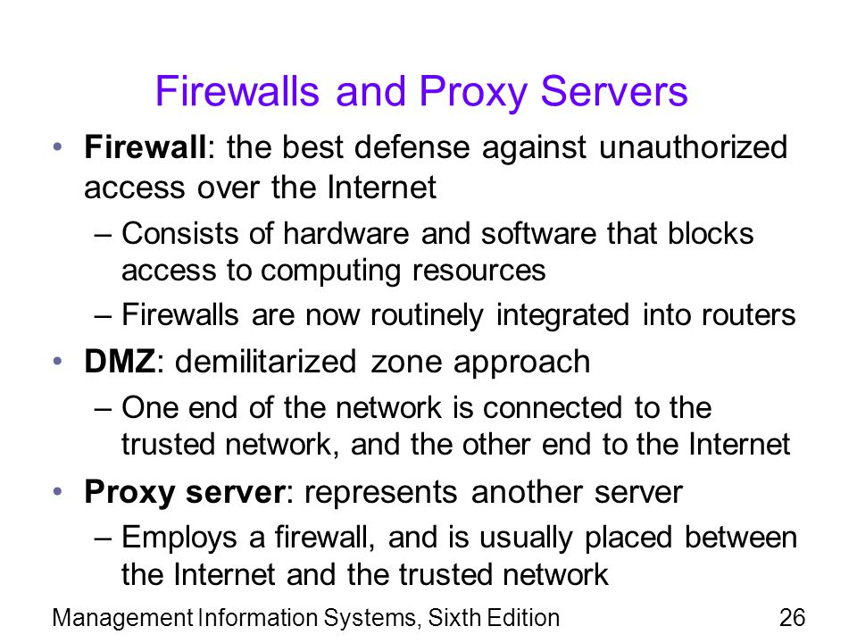 Management Information Systems, Sixth Edition26 Firewalls and Proxy Servers Firewall: the best defense against unauthorized access over the Internet –Consists of hardware and software that blocks access to computing resources –Firewalls are now routinely integrated into routers DMZ: demilitarized zone approach –One end of the network is connected to the trusted network, and the other end to the Internet Proxy server: represents another server –Employs a firewall, and is usually placed between the Internet and the trusted network