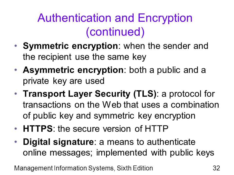 Management Information Systems, Sixth Edition32 Authentication and Encryption (continued) Symmetric encryption: when the sender and the recipient use the same key Asymmetric encryption: both a public and a private key are used Transport Layer Security (TLS): a protocol for transactions on the Web that uses a combination of public key and symmetric key encryption HTTPS: the secure version of HTTP Digital signature: a means to authenticate online messages; implemented with public keys