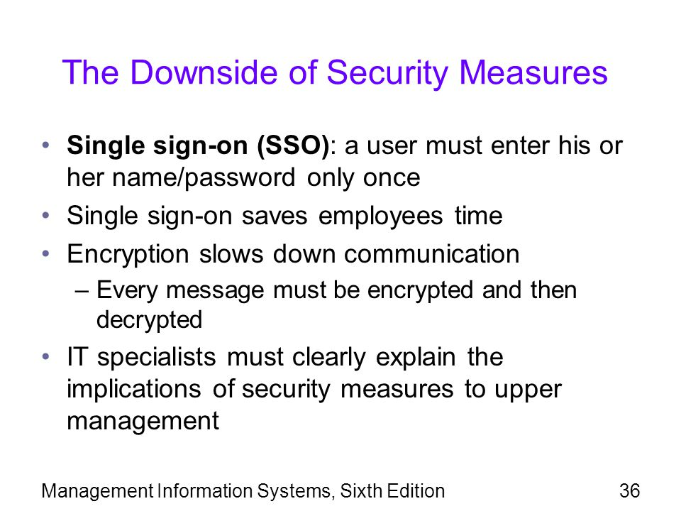 Management Information Systems, Sixth Edition36 The Downside of Security Measures Single sign-on (SSO): a user must enter his or her name/password only once Single sign-on saves employees time Encryption slows down communication –Every message must be encrypted and then decrypted IT specialists must clearly explain the implications of security measures to upper management