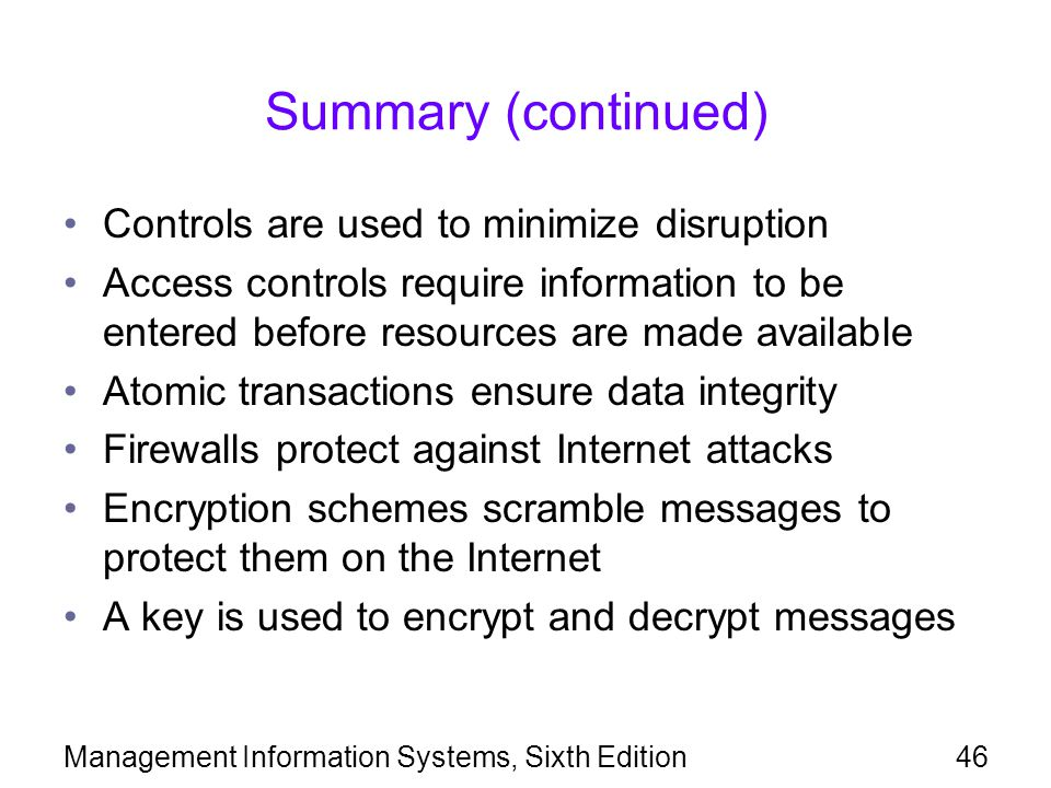 Management Information Systems, Sixth Edition46 Summary (continued) Controls are used to minimize disruption Access controls require information to be entered before resources are made available Atomic transactions ensure data integrity Firewalls protect against Internet attacks Encryption schemes scramble messages to protect them on the Internet A key is used to encrypt and decrypt messages