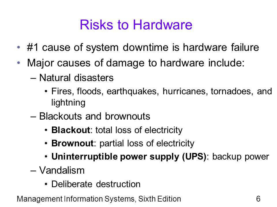 Management Information Systems, Sixth Edition6 Risks to Hardware #1 cause of system downtime is hardware failure Major causes of damage to hardware include: –Natural disasters Fires, floods, earthquakes, hurricanes, tornadoes, and lightning –Blackouts and brownouts Blackout: total loss of electricity Brownout: partial loss of electricity Uninterruptible power supply (UPS): backup power –Vandalism Deliberate destruction