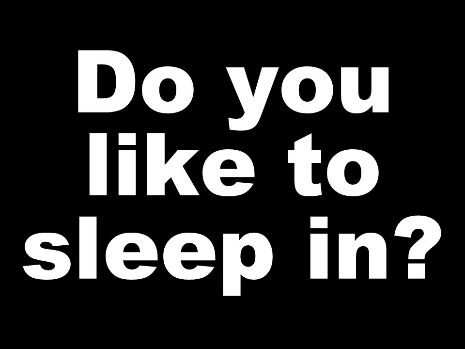 Do you like to sleep in?