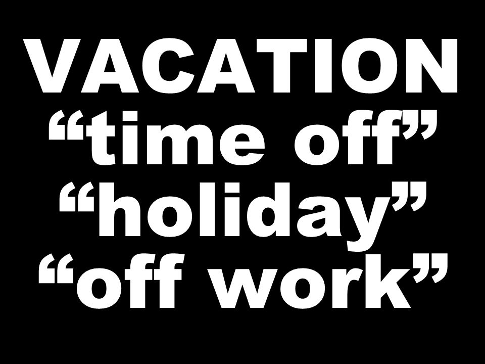 "VACATION ""time off"" ""holiday"" ""off work"""