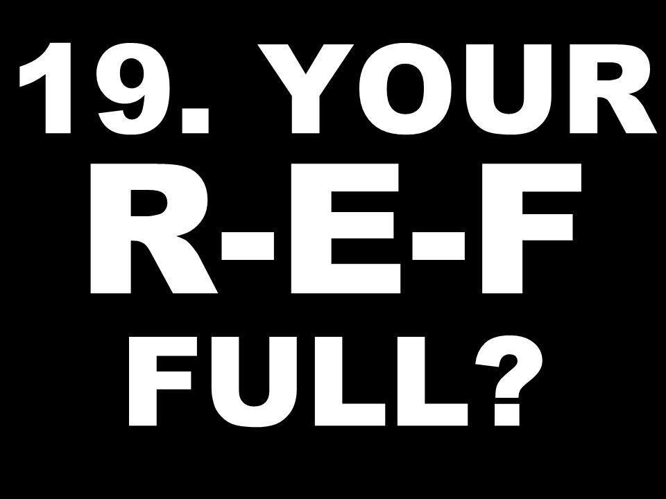 19. YOUR R-E-F FULL