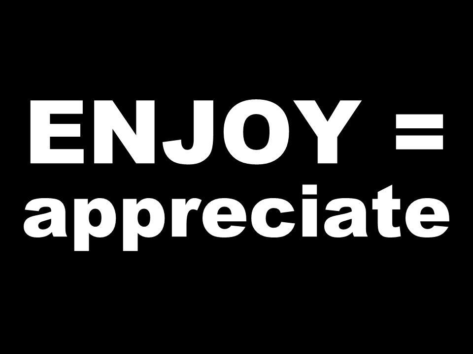 ENJOY = appreciate