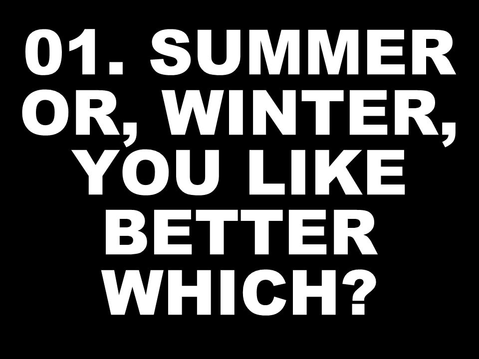 01. SUMMER OR, WINTER, YOU LIKE BETTER WHICH?