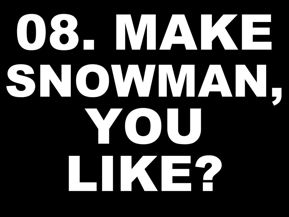 08. MAKE SNOWMAN, YOU LIKE?
