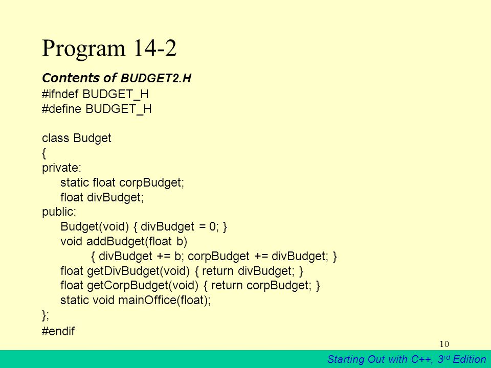 Starting Out with C++, 3 rd Edition 10 Program 14-2 Contents of BUDGET2.H #ifndef BUDGET_H #define BUDGET_H class Budget { private: static float corpBudget; float divBudget; public: Budget(void) { divBudget = 0; } void addBudget(float b) { divBudget += b; corpBudget += divBudget; } float getDivBudget(void) { return divBudget; } float getCorpBudget(void) { return corpBudget; } static void mainOffice(float); }; #endif