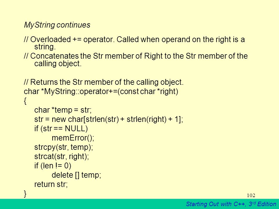 Starting Out with C++, 3 rd Edition 102 MyString continues // Overloaded += operator.