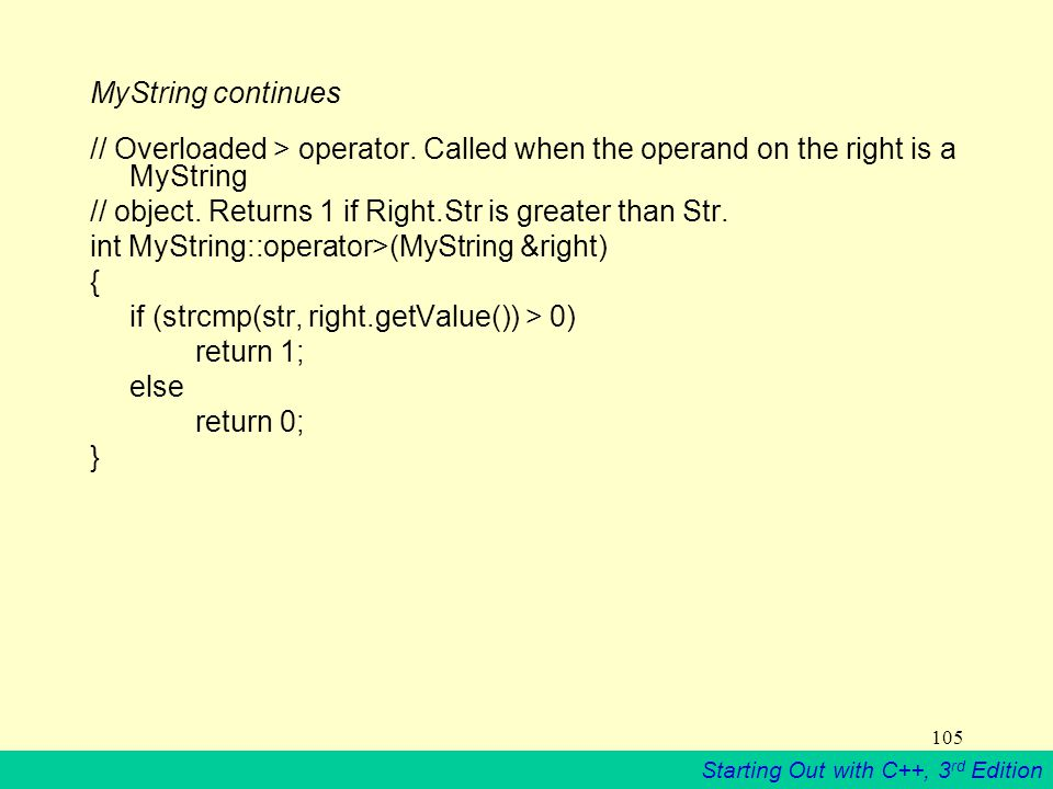 Starting Out with C++, 3 rd Edition 105 MyString continues // Overloaded > operator.