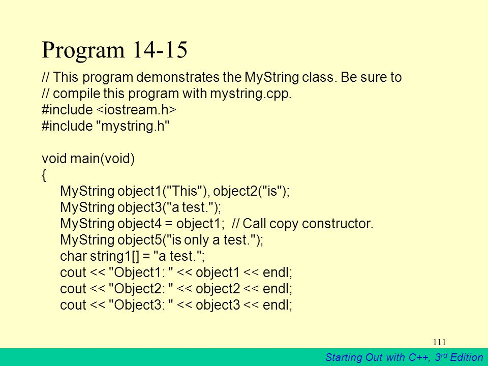 Starting Out with C++, 3 rd Edition 111 Program 14-15 // This program demonstrates the MyString class.