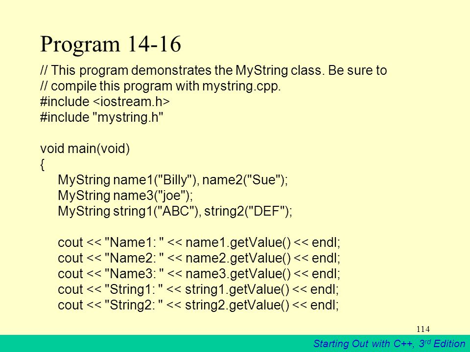 Starting Out with C++, 3 rd Edition 114 Program 14-16 // This program demonstrates the MyString class.