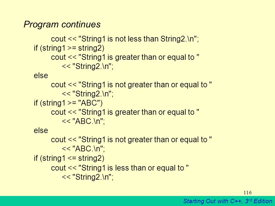 Starting Out with C++, 3 rd Edition 116 Program continues cout << String1 is not less than String2.\n ; if (string1 >= string2) cout << String1 is greater than or equal to << String2.\n ; else cout << String1 is not greater than or equal to << String2.\n ; if (string1 >= ABC ) cout << String1 is greater than or equal to << ABC.\n ; else cout << String1 is not greater than or equal to << ABC.\n ; if (string1 <= string2) cout << String1 is less than or equal to << String2.\n ;