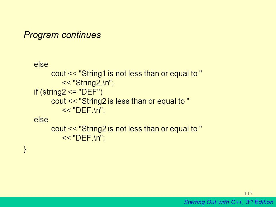 Starting Out with C++, 3 rd Edition 117 Program continues else cout << String1 is not less than or equal to << String2.\n ; if (string2 <= DEF ) cout << String2 is less than or equal to << DEF.\n ; else cout << String2 is not less than or equal to << DEF.\n ; }