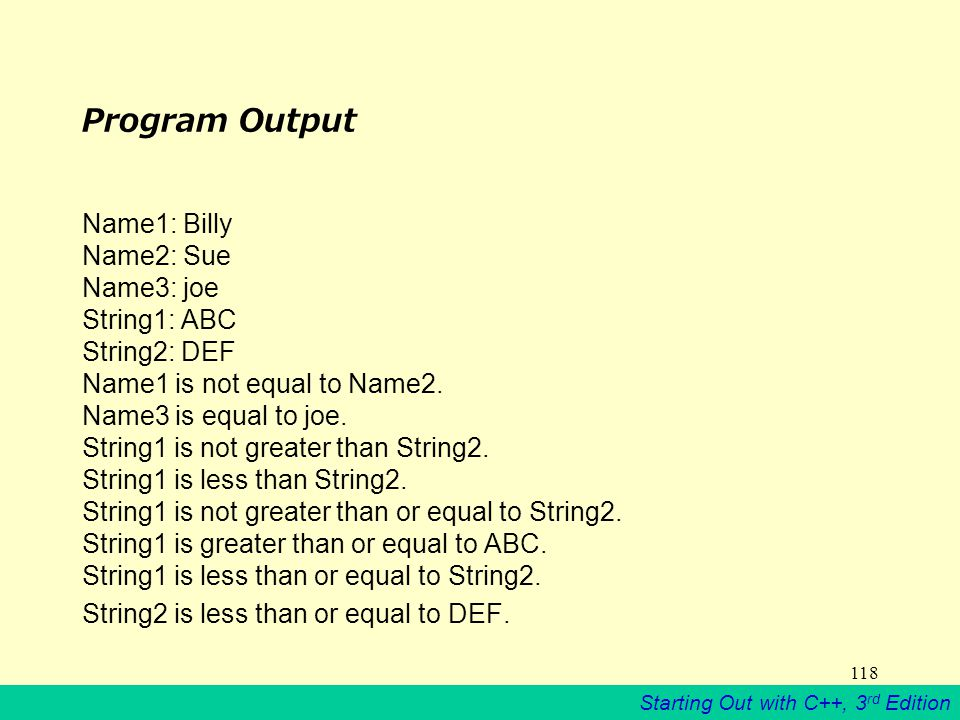 Starting Out with C++, 3 rd Edition 118 Program Output Name1: Billy Name2: Sue Name3: joe String1: ABC String2: DEF Name1 is not equal to Name2.
