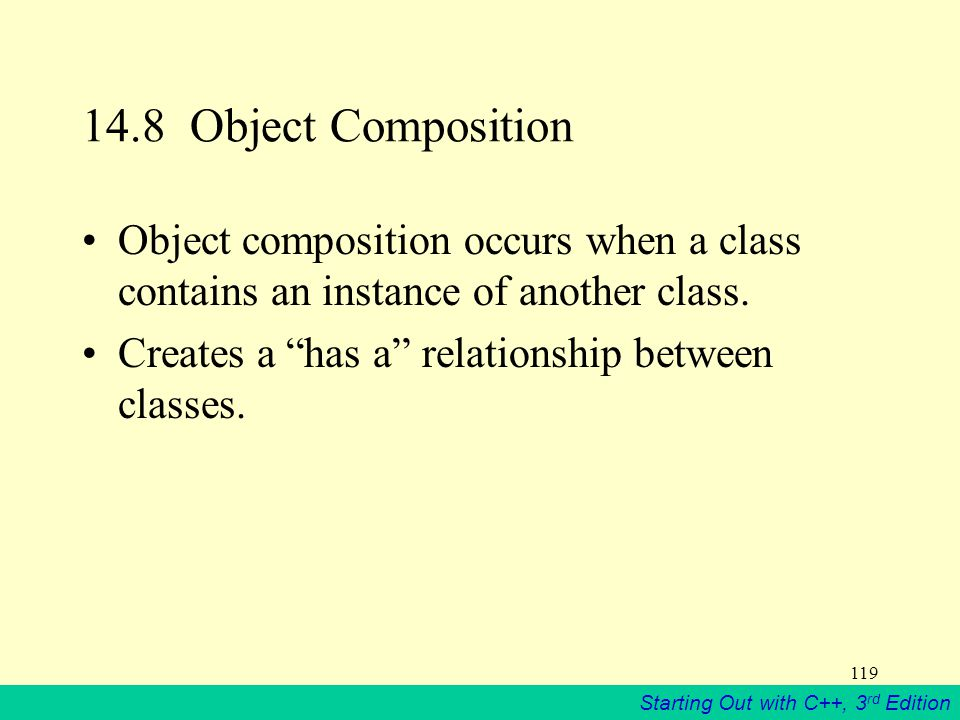Starting Out with C++, 3 rd Edition 119 14.8 Object Composition Object composition occurs when a class contains an instance of another class.