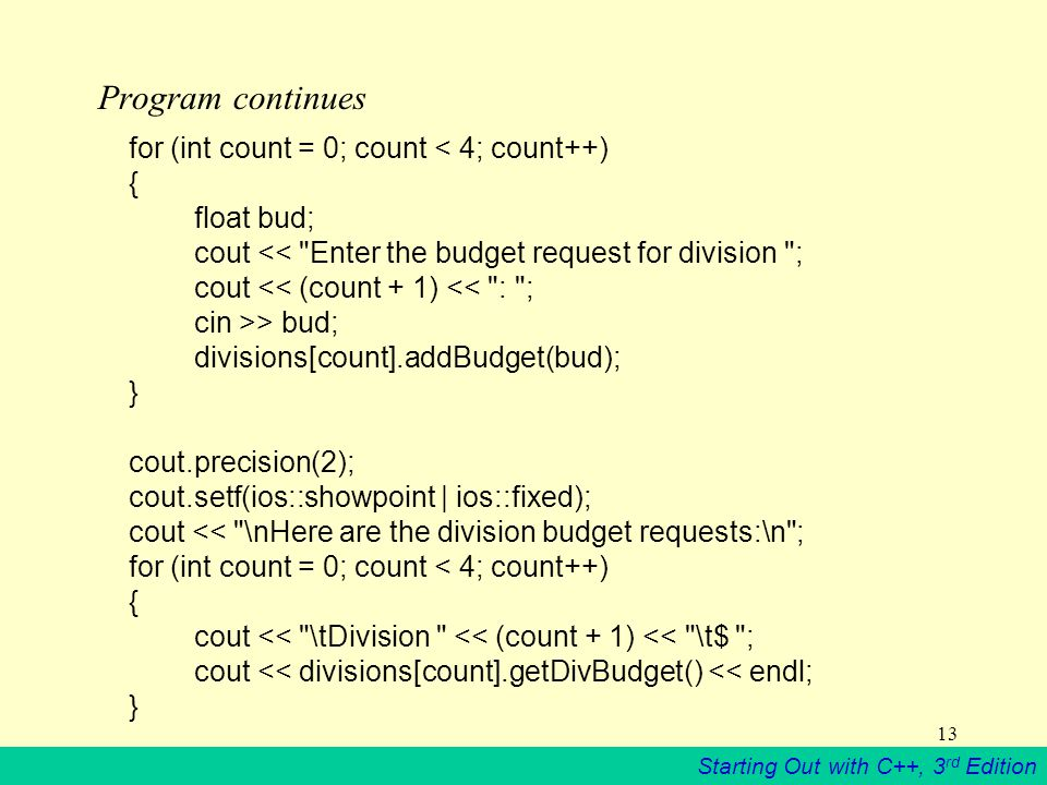 Starting Out with C++, 3 rd Edition 13 Program continues for (int count = 0; count < 4; count++) { float bud; cout << Enter the budget request for division ; cout << (count + 1) << : ; cin >> bud; divisions[count].addBudget(bud); } cout.precision(2); cout.setf(ios::showpoint | ios::fixed); cout << \nHere are the division budget requests:\n ; for (int count = 0; count < 4; count++) { cout << \tDivision << (count + 1) << \t$ ; cout << divisions[count].getDivBudget() << endl; }