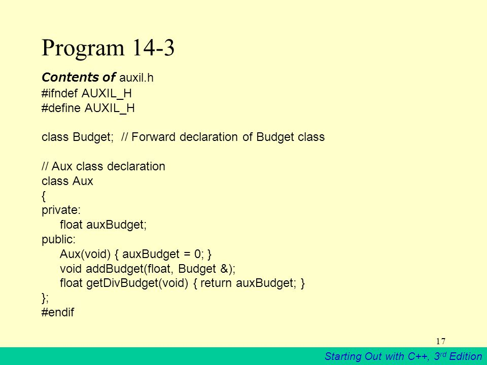 Starting Out with C++, 3 rd Edition 17 Program 14-3 Contents of auxil.h #ifndef AUXIL_H #define AUXIL_H class Budget; // Forward declaration of Budget class // Aux class declaration class Aux { private: float auxBudget; public: Aux(void) { auxBudget = 0; } void addBudget(float, Budget &); float getDivBudget(void) { return auxBudget; } }; #endif