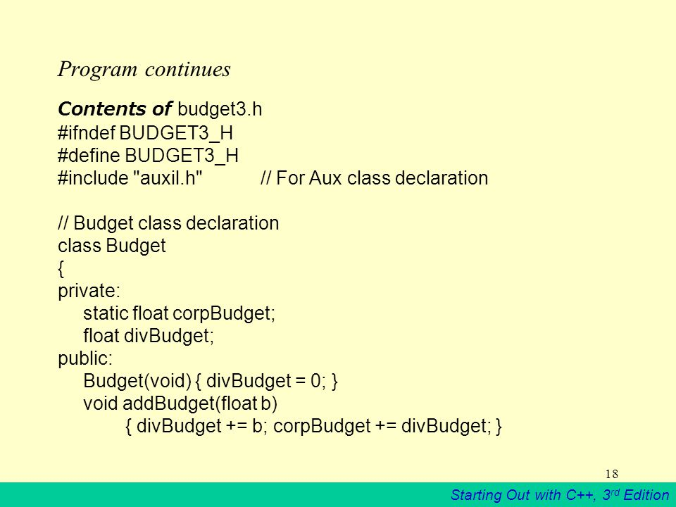 Starting Out with C++, 3 rd Edition 18 Program continues Contents of budget3.h #ifndef BUDGET3_H #define BUDGET3_H #include auxil.h // For Aux class declaration // Budget class declaration class Budget { private: static float corpBudget; float divBudget; public: Budget(void) { divBudget = 0; } void addBudget(float b) { divBudget += b; corpBudget += divBudget; }