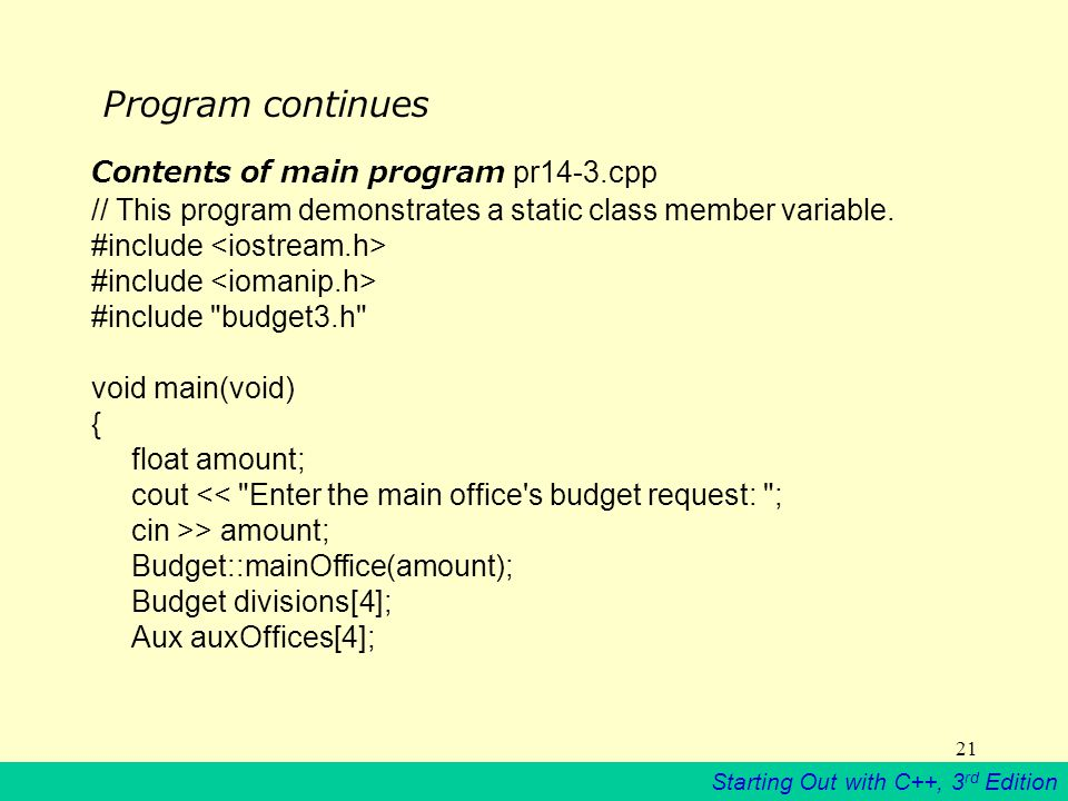 Starting Out with C++, 3 rd Edition 21 Program continues Contents of main program pr14-3.cpp // This program demonstrates a static class member variable.
