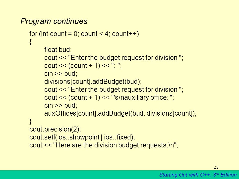 Starting Out with C++, 3 rd Edition 22 Program continues for (int count = 0; count < 4; count++) { float bud; cout << Enter the budget request for division ; cout << (count + 1) << : ; cin >> bud; divisions[count].addBudget(bud); cout << Enter the budget request for division ; cout << (count + 1) << s\nauxiliary office: ; cin >> bud; auxOffices[count].addBudget(bud, divisions[count]); } cout.precision(2); cout.setf(ios::showpoint | ios::fixed); cout << Here are the division budget requests:\n ;