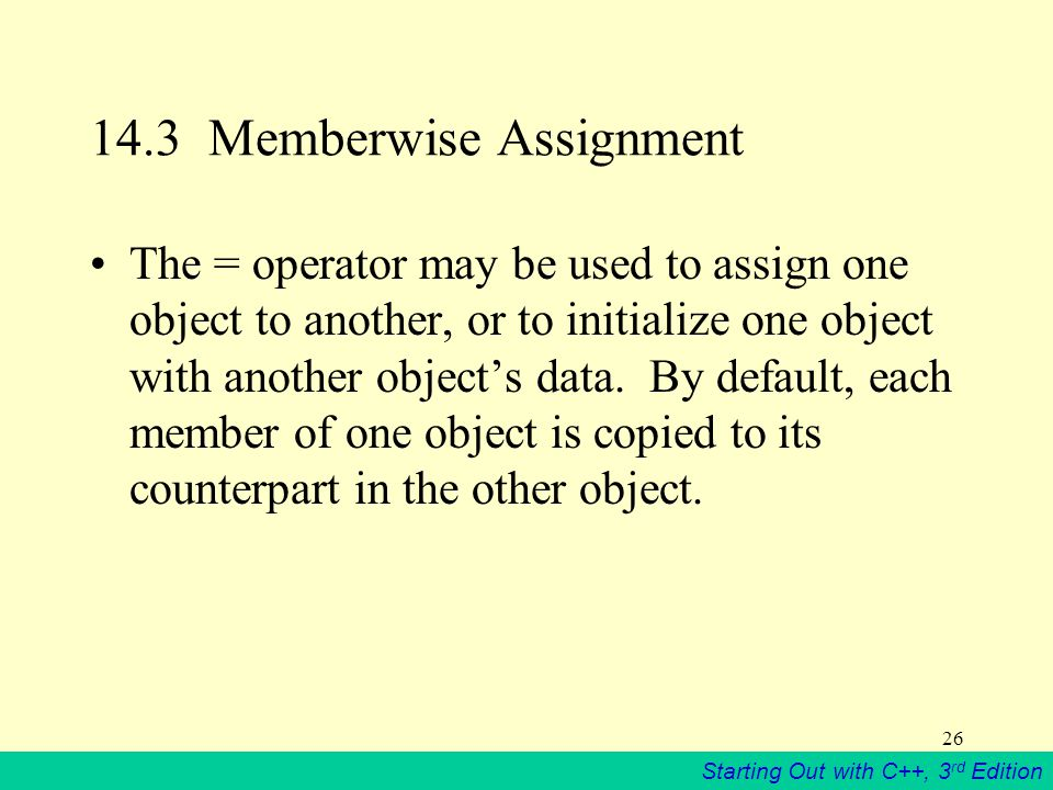 Starting Out with C++, 3 rd Edition 26 14.3 Memberwise Assignment The = operator may be used to assign one object to another, or to initialize one object with another object's data.