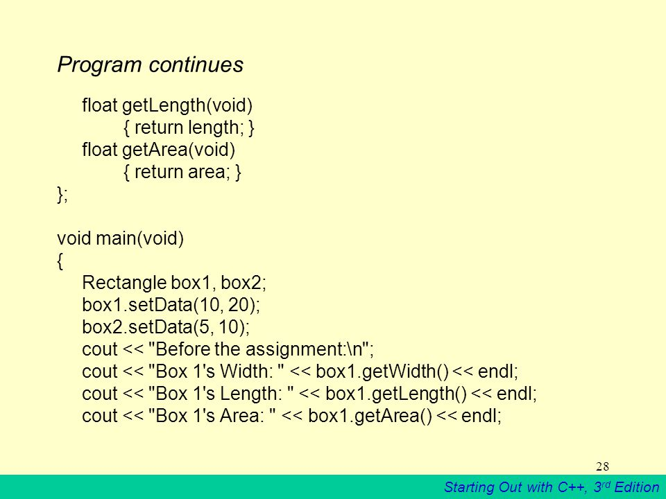 Starting Out with C++, 3 rd Edition 28 Program continues float getLength(void) { return length; } float getArea(void) { return area; } }; void main(void) { Rectangle box1, box2; box1.setData(10, 20); box2.setData(5, 10); cout << Before the assignment:\n ; cout << Box 1 s Width: << box1.getWidth() << endl; cout << Box 1 s Length: << box1.getLength() << endl; cout << Box 1 s Area: << box1.getArea() << endl;