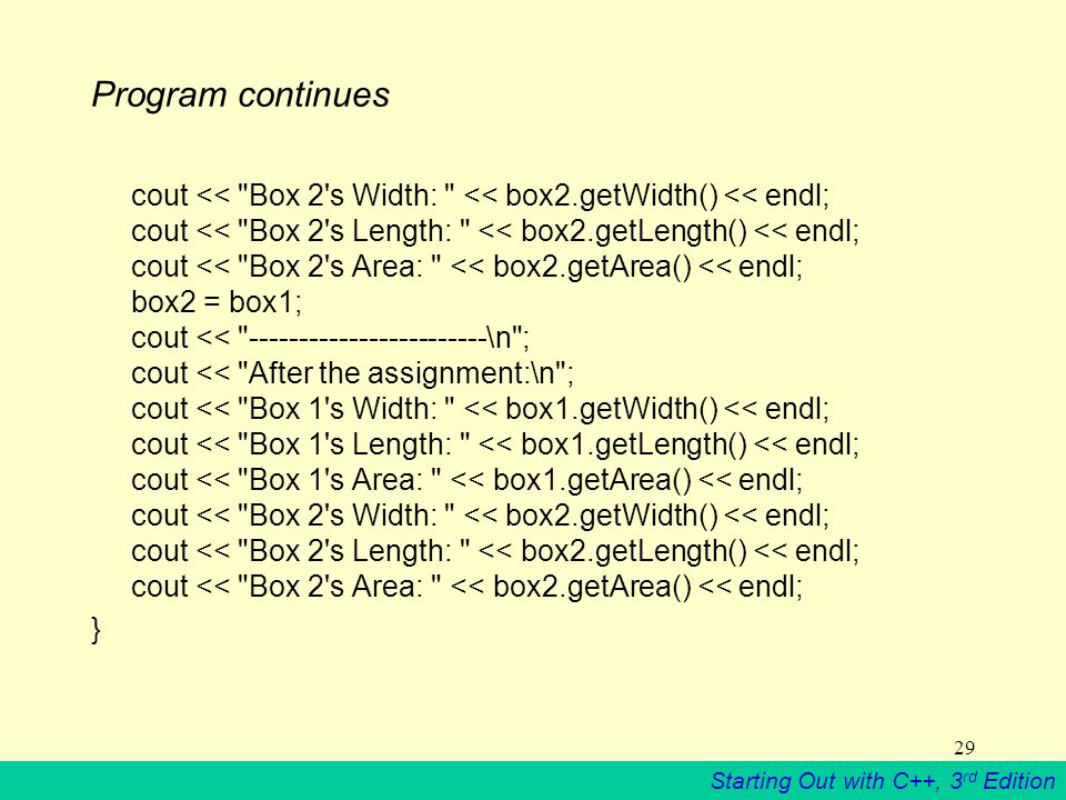 Starting Out with C++, 3 rd Edition 29 Program continues cout << Box 2 s Width: << box2.getWidth() << endl; cout << Box 2 s Length: << box2.getLength() << endl; cout << Box 2 s Area: << box2.getArea() << endl; box2 = box1; cout << ------------------------\n ; cout << After the assignment:\n ; cout << Box 1 s Width: << box1.getWidth() << endl; cout << Box 1 s Length: << box1.getLength() << endl; cout << Box 1 s Area: << box1.getArea() << endl; cout << Box 2 s Width: << box2.getWidth() << endl; cout << Box 2 s Length: << box2.getLength() << endl; cout << Box 2 s Area: << box2.getArea() << endl; }
