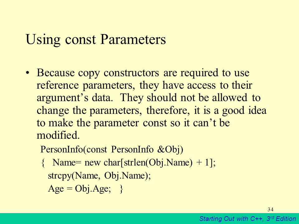 Starting Out with C++, 3 rd Edition 34 Using const Parameters Because copy constructors are required to use reference parameters, they have access to their argument's data.