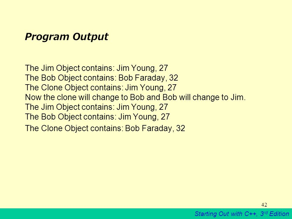 Starting Out with C++, 3 rd Edition 42 Program Output The Jim Object contains: Jim Young, 27 The Bob Object contains: Bob Faraday, 32 The Clone Object contains: Jim Young, 27 Now the clone will change to Bob and Bob will change to Jim.