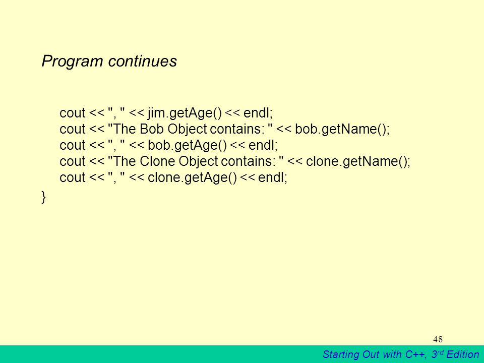 Starting Out with C++, 3 rd Edition 48 Program continues cout << , << jim.getAge() << endl; cout << The Bob Object contains: << bob.getName(); cout << , << bob.getAge() << endl; cout << The Clone Object contains: << clone.getName(); cout << , << clone.getAge() << endl; }