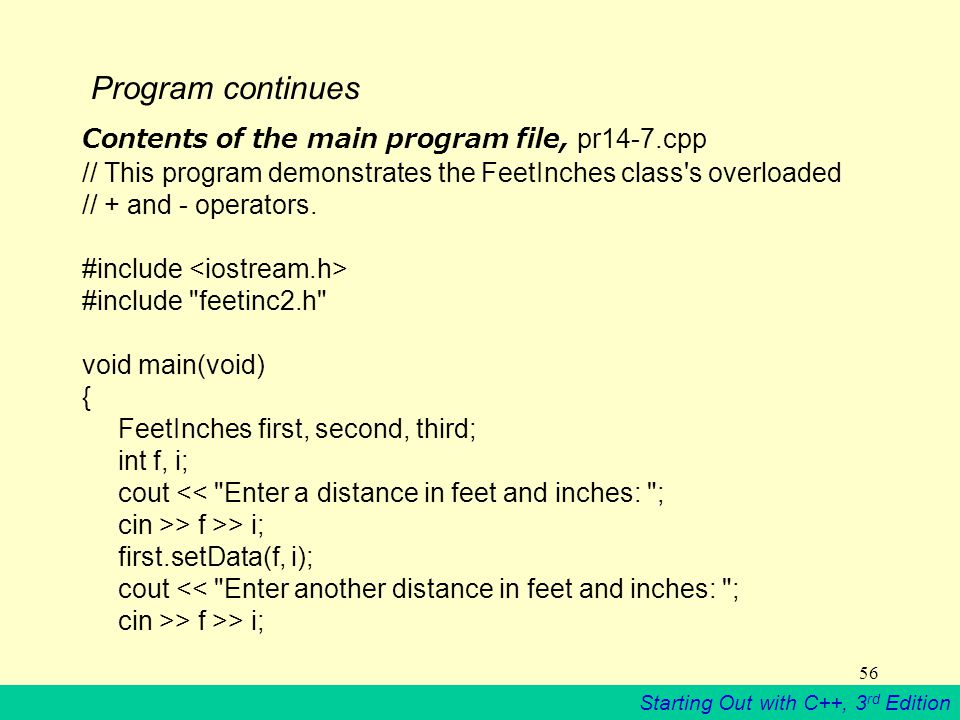 Starting Out with C++, 3 rd Edition 56 Program continues Contents of the main program file, pr14-7.cpp // This program demonstrates the FeetInches class s overloaded // + and - operators.