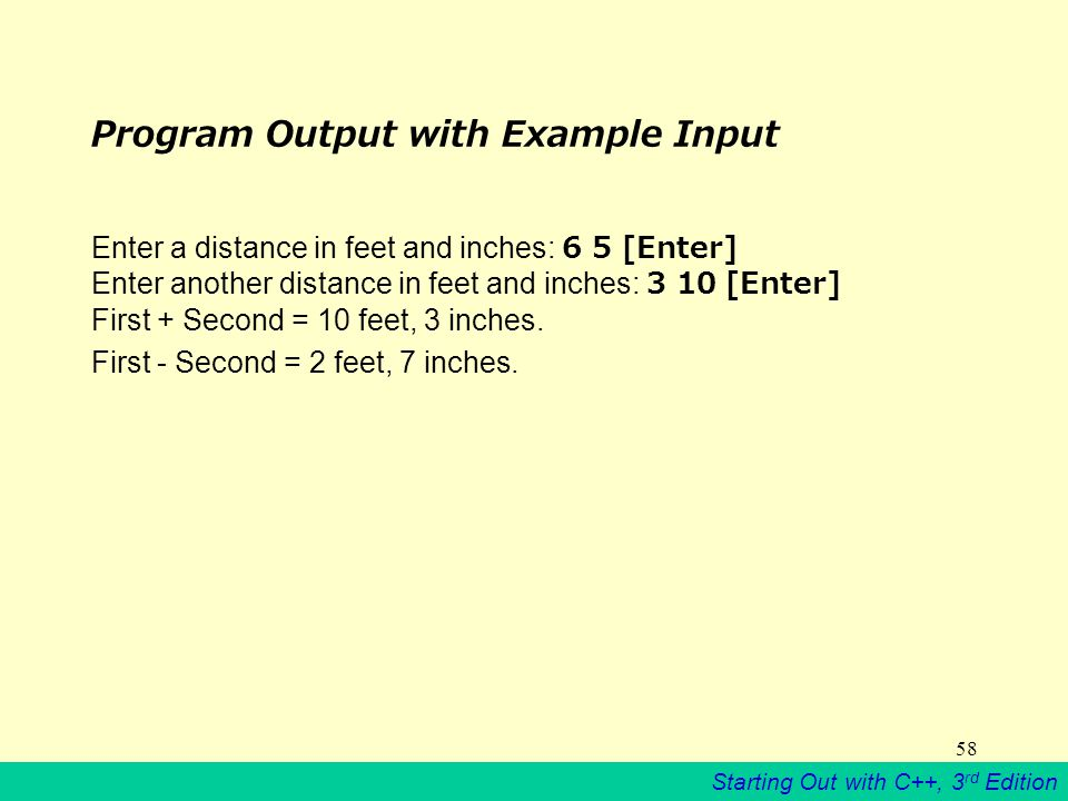 Starting Out with C++, 3 rd Edition 58 Program Output with Example Input Enter a distance in feet and inches: 6 5 [Enter] Enter another distance in feet and inches: 3 10 [Enter] First + Second = 10 feet, 3 inches.