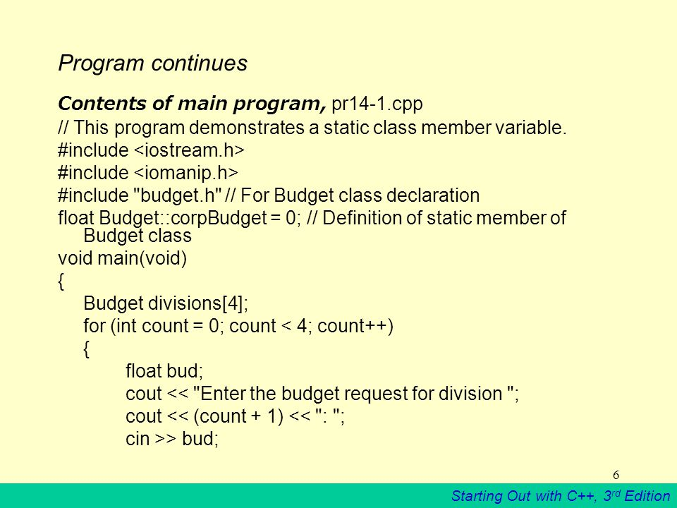 Starting Out with C++, 3 rd Edition 6 Program continues Contents of main program, pr14-1.cpp // This program demonstrates a static class member variable.