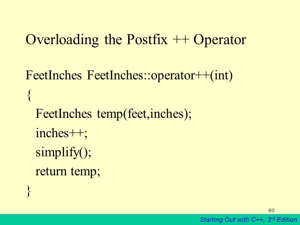 Starting Out with C++, 3 rd Edition 60 Overloading the Postfix ++ Operator FeetInches FeetInches::operator++(int) { FeetInches temp(feet,inches); inches++; simplify(); return temp; }