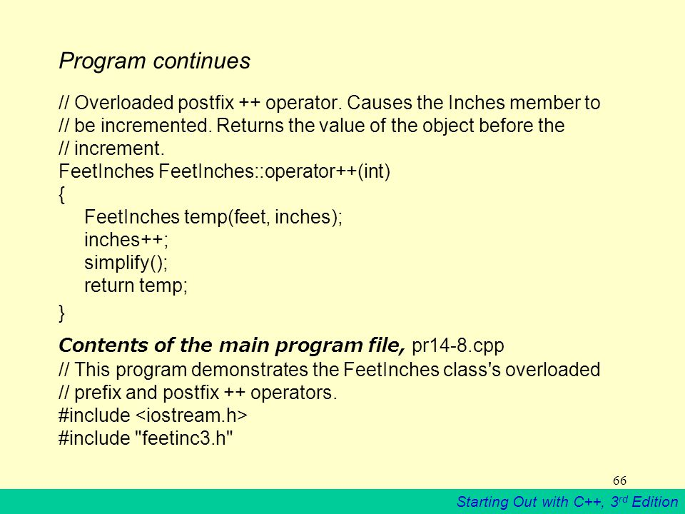 Starting Out with C++, 3 rd Edition 66 Program continues // Overloaded postfix ++ operator.