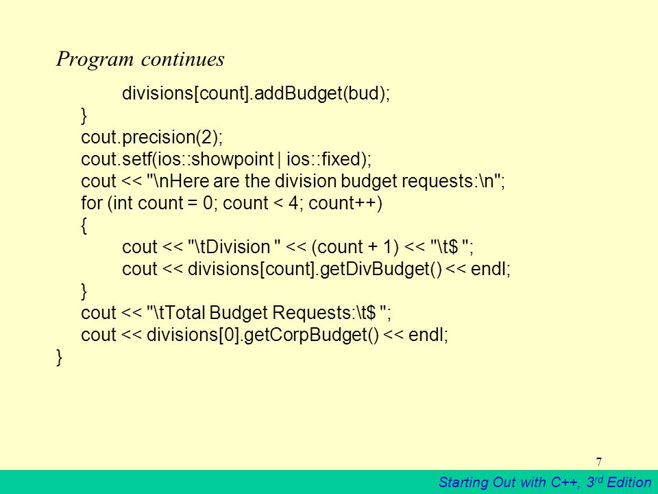 Starting Out with C++, 3 rd Edition 7 Program continues divisions[count].addBudget(bud); } cout.precision(2); cout.setf(ios::showpoint | ios::fixed); cout << \nHere are the division budget requests:\n ; for (int count = 0; count < 4; count++) { cout << \tDivision << (count + 1) << \t$ ; cout << divisions[count].getDivBudget() << endl; } cout << \tTotal Budget Requests:\t$ ; cout << divisions[0].getCorpBudget() << endl; }