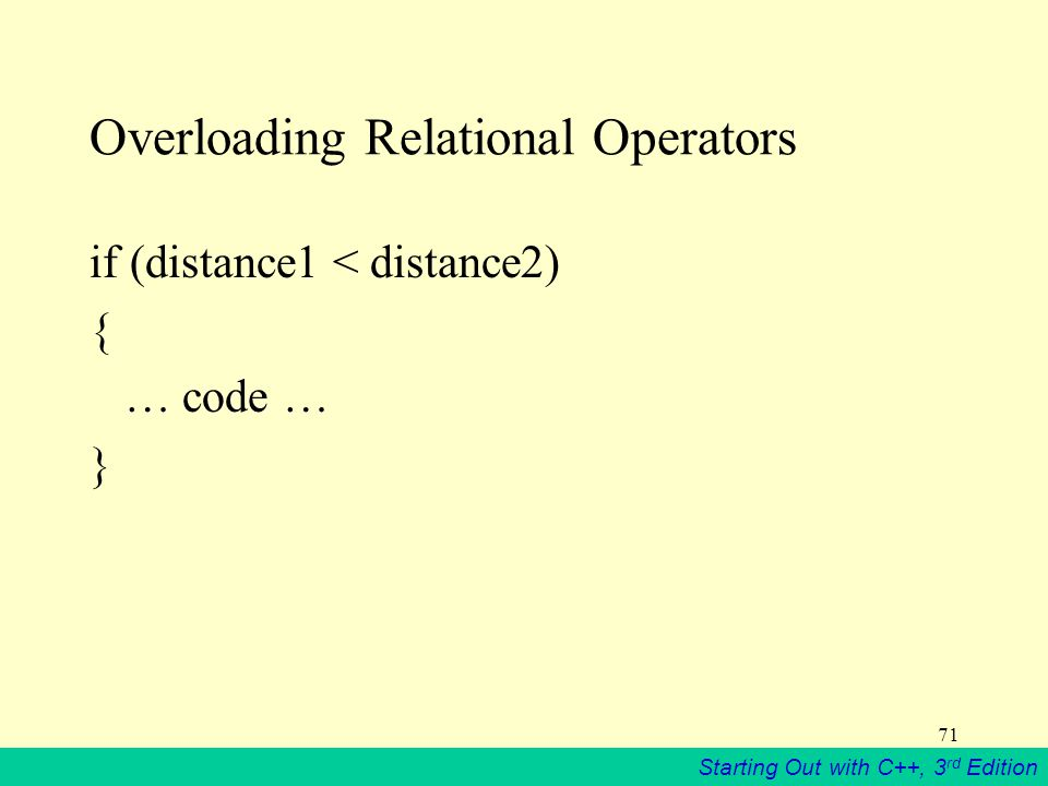 Starting Out with C++, 3 rd Edition 71 Overloading Relational Operators if (distance1 < distance2) { … code … }