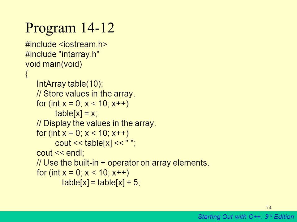 Starting Out with C++, 3 rd Edition 74 Program 14-12 #include #include intarray.h void main(void) { IntArray table(10); // Store values in the array.