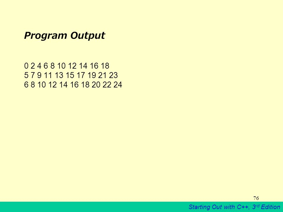 Starting Out with C++, 3 rd Edition 76 Program Output 0 2 4 6 8 10 12 14 16 18 5 7 9 11 13 15 17 19 21 23 6 8 10 12 14 16 18 20 22 24