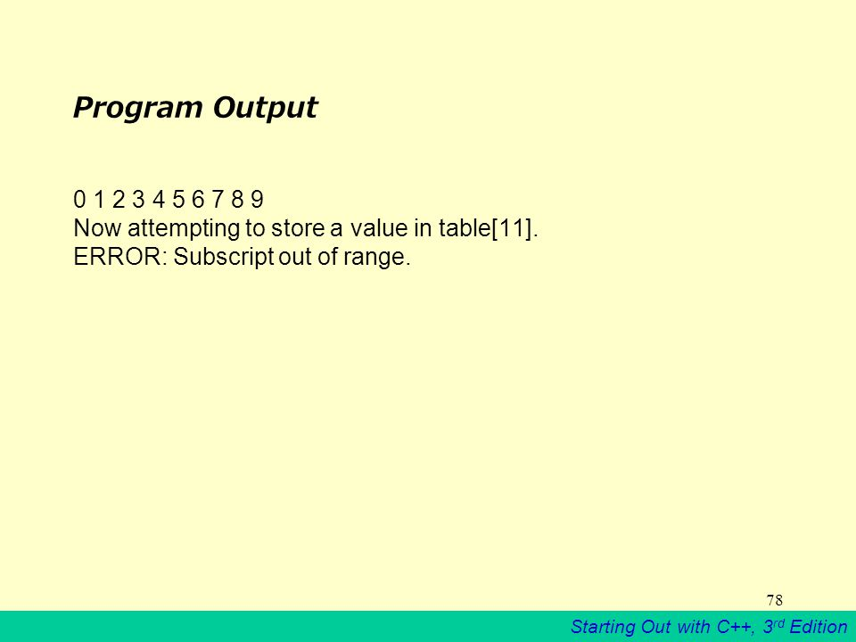 Starting Out with C++, 3 rd Edition 78 Program Output 0 1 2 3 4 5 6 7 8 9 Now attempting to store a value in table[11].