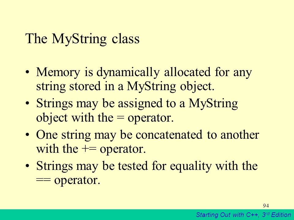 Starting Out with C++, 3 rd Edition 94 The MyString class Memory is dynamically allocated for any string stored in a MyString object.