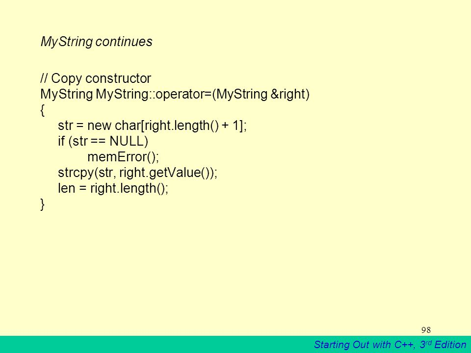 Starting Out with C++, 3 rd Edition 98 MyString continues // Copy constructor MyString MyString::operator=(MyString &right) { str = new char[right.length() + 1]; if (str == NULL) memError(); strcpy(str, right.getValue()); len = right.length(); }
