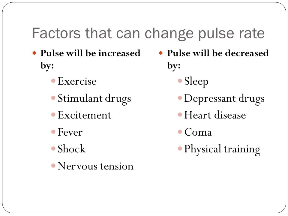 Factors that can change pulse rate Pulse will be increased by: Exercise Stimulant drugs Excitement Fever Shock Nervous tension Pulse will be decreased